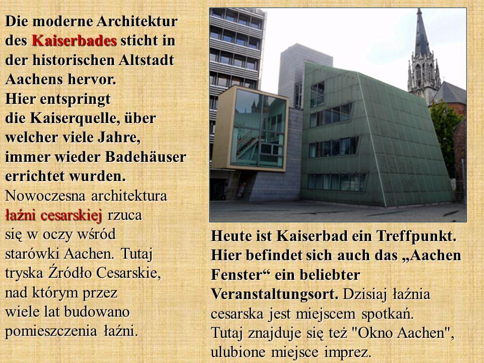 Heute ist Kaiserbad ein Treffpunkt. Hier befindet sich auch das Aachen Fenster ein beliebter Veranstaltungsort. Dzisiaj łaźnia cesarska jest miejscem
