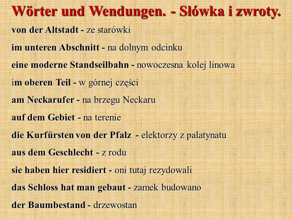 von der Altstadt - ze starówki im unteren Abschnitt - na dolnym odcinku eine moderne Standseilbahn - nowoczesna kolej linowa im oberen Teil - w górnej części am Neckarufer - na brzegu Neckaru auf dem Gebiet - na terenie die Kurfürsten von der Pfalz - elektorzy z palatynatu aus dem Geschlecht - z rodu sie haben hier residiert - oni tutaj rezydowali das Schloss hat man gebaut - zamek budowano der Baumbestand - drzewostan Wörter und Wendungen.