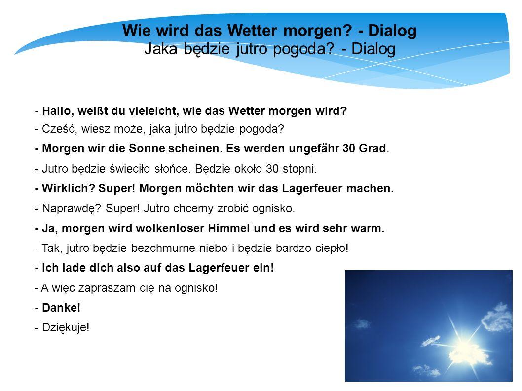 Wie wird das Wetter morgen? - Dialog Jaka będzie jutro pogoda? - Dialog - Hallo, weißt du vieleicht, wie das Wetter morgen wird? - Cześć, wiesz może,