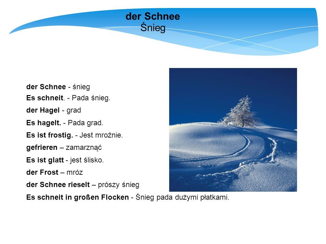 der Schnee Śnieg der Schnee - śnieg Es schneit. - Pada śnieg. der Hagel - grad Es hagelt. - Pada grad. Es ist frostig. - Jest mroźnie. gefrieren – zam