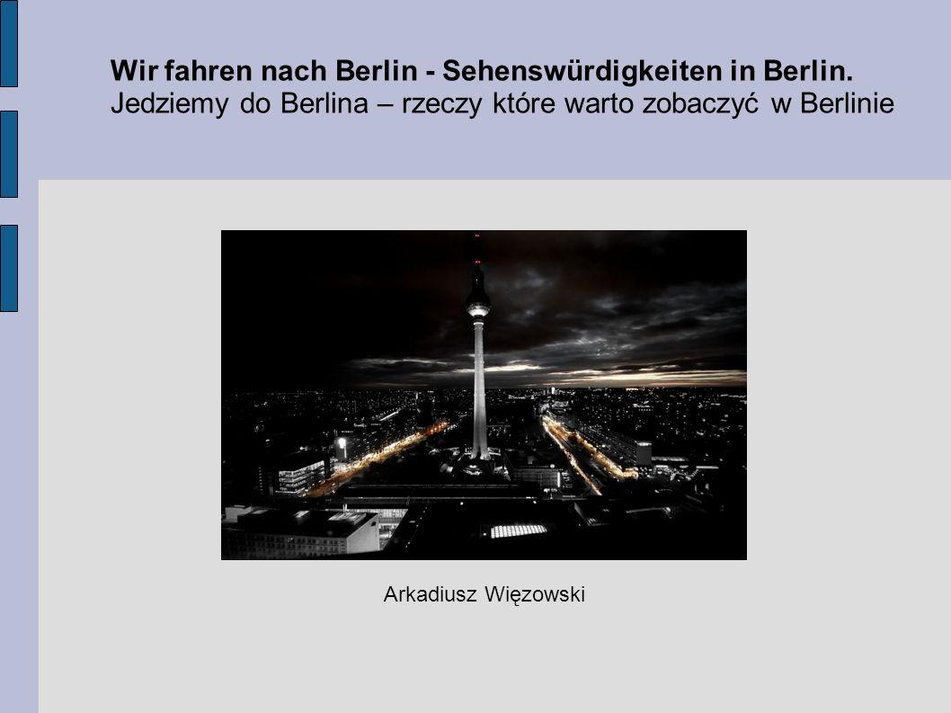 Wir fahren nach Berlin - Sehenswürdigkeiten in Berlin. Jedziemy do Berlina – rzeczy które warto zobaczyć w Berlinie Arkadiusz Więzowski
