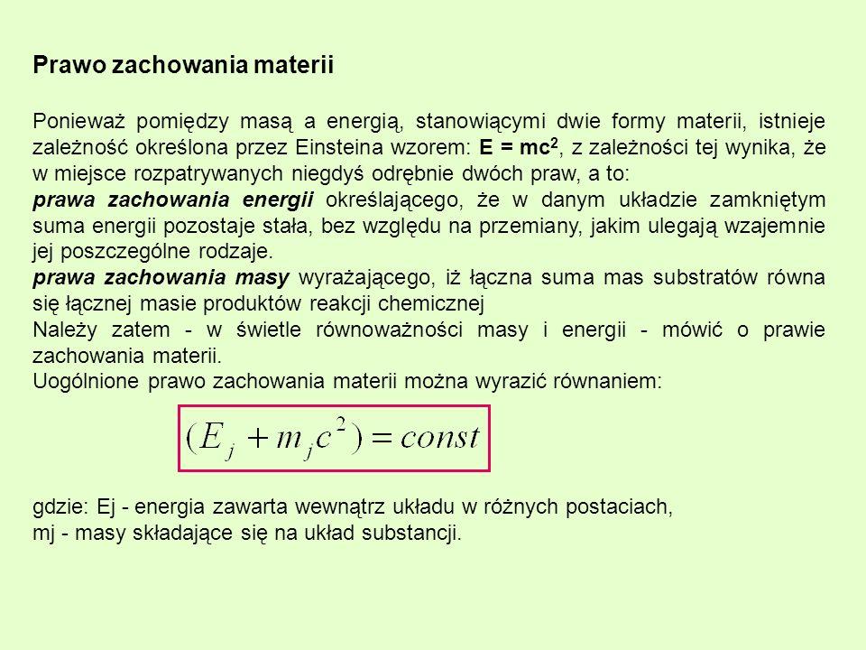 Prawo zachowania materii Ponieważ pomiędzy masą a energią, stanowiącymi dwie formy materii, istnieje zależność określona przez Einsteina wzorem: E = mc 2, z zależności tej wynika, że w miejsce rozpatrywanych niegdyś odrębnie dwóch praw, a to: prawa zachowania energii określającego, że w danym układzie zamkniętym suma energii pozostaje stała, bez względu na przemiany, jakim ulegają wzajemnie jej poszczególne rodzaje.