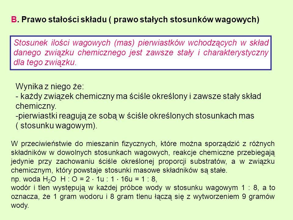 B. Prawo stałości składu ( prawo stałych stosunków wagowych) Stosunek ilości wagowych (mas) pierwiastków wchodzących w skład danego związku chemiczneg