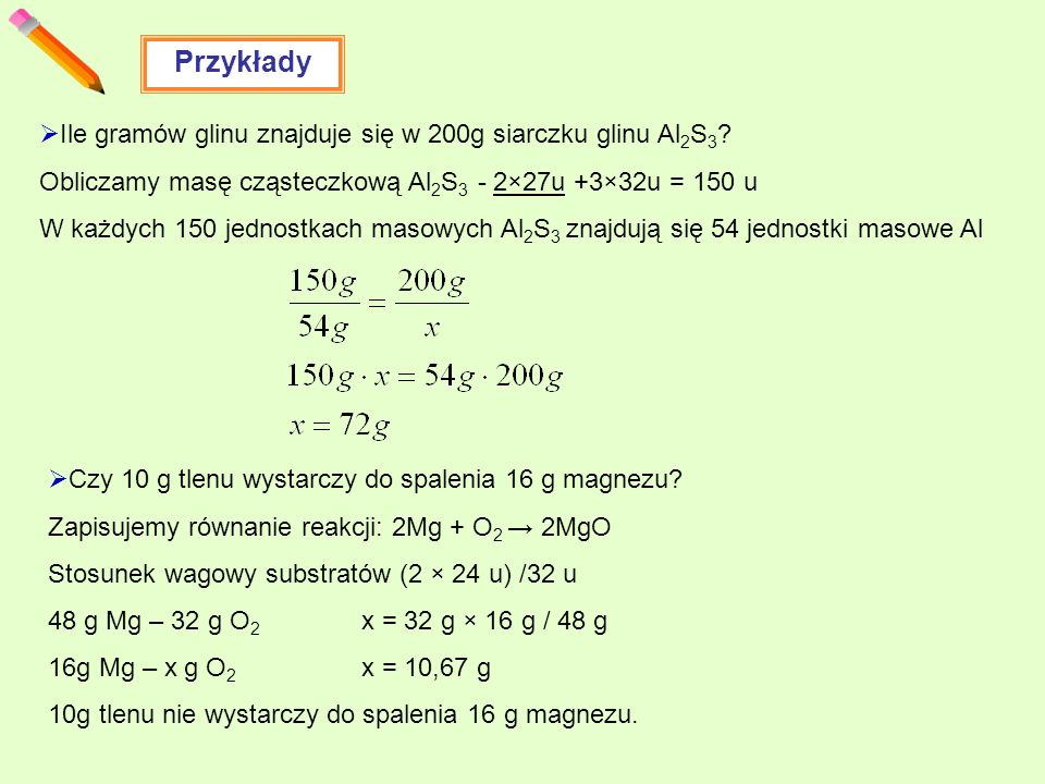 Przykłady Ile gramów glinu znajduje się w 200g siarczku glinu Al 2 S 3 ? Obliczamy masę cząsteczkową Al 2 S 3 - 2×27u +3×32u = 150 u W każdych 150 jed