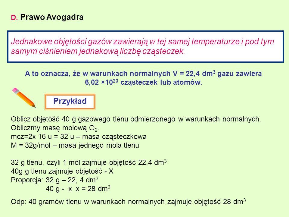 D. Prawo Avogadra Jednakowe objętości gazów zawierają w tej samej temperaturze i pod tym samym ciśnieniem jednakową liczbę cząsteczek. A to oznacza, ż