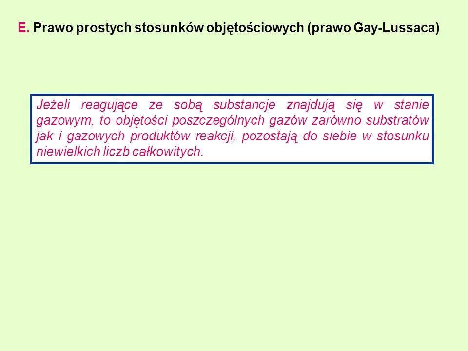 E. Prawo prostych stosunków objętościowych (prawo Gay-Lussaca) Jeżeli reagujące ze sobą substancje znajdują się w stanie gazowym, to objętości poszcze