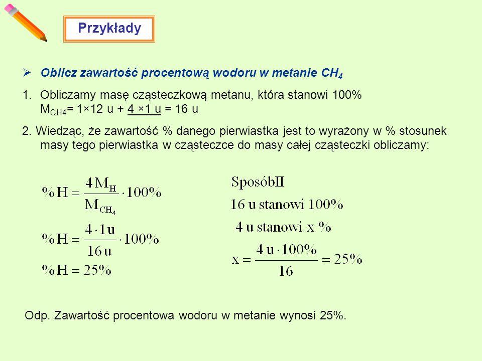 Przykłady Oblicz zawartość procentową wodoru w metanie CH 4 1.Obliczamy masę cząsteczkową metanu, która stanowi 100% M CH4 = 1×12 u + 4 ×1 u = 16 u 2.