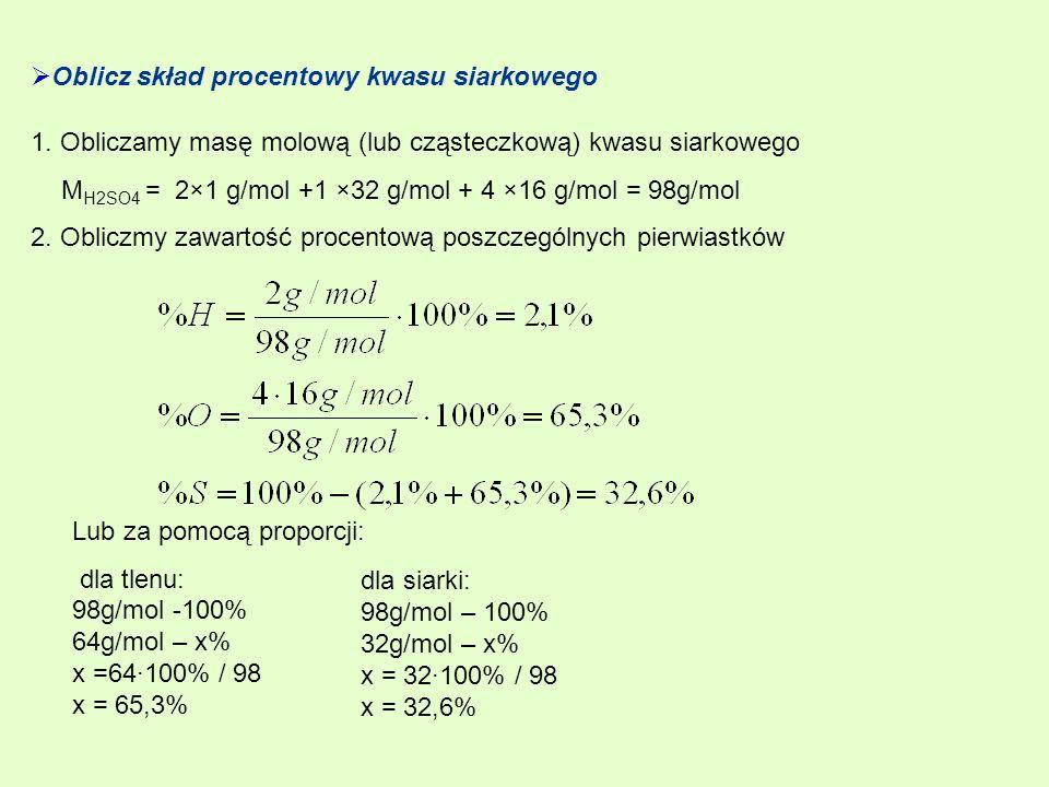 Oblicz skład procentowy kwasu siarkowego 1. Obliczamy masę molową (lub cząsteczkową) kwasu siarkowego M H2SO4 = 2×1 g/mol +1 ×32 g/mol + 4 ×16 g/mol =