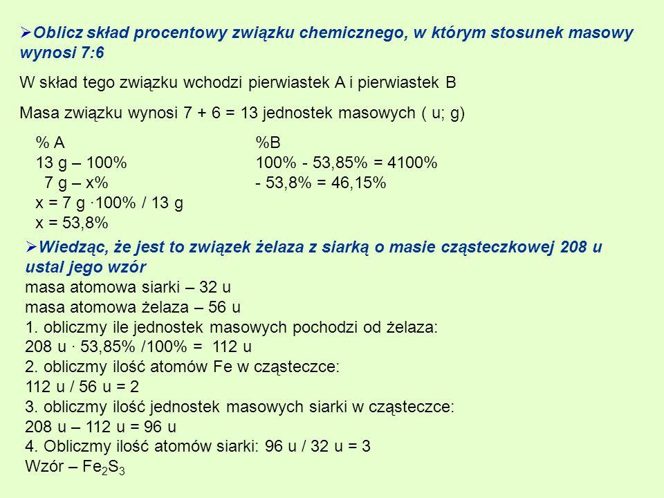 Oblicz skład procentowy związku chemicznego, w którym stosunek masowy wynosi 7:6 W skład tego związku wchodzi pierwiastek A i pierwiastek B Masa związku wynosi 7 + 6 = 13 jednostek masowych ( u; g) % A 13 g – 100% 7 g – x% x = 7 g ·100% / 13 g x = 53,8% %B 100% - 53,85% = 4100% - 53,8% = 46,15% Wiedząc, że jest to związek żelaza z siarką o masie cząsteczkowej 208 u ustal jego wzór masa atomowa siarki – 32 u masa atomowa żelaza – 56 u 1.