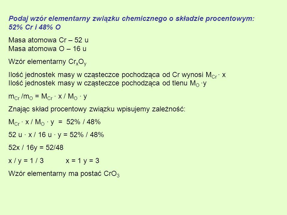 Podaj wzór elementarny związku chemicznego o składzie procentowym: 52% Cr i 48% O Masa atomowa Cr – 52 u Masa atomowa O – 16 u Wzór elementarny Cr x O y Ilość jednostek masy w cząsteczce pochodząca od Cr wynosi M Cr · x Ilość jednostek masy w cząsteczce pochodząca od tlenu M O ·y m Cr /m O = M Cr · x / M O · y Znając skład procentowy związku wpisujemy zależność: M Cr · x / M O · y = 52% / 48% 52 u · x / 16 u · y = 52% / 48% 52x / 16y = 52/48 x / y = 1 / 3 x = 1 y = 3 Wzór elementarny ma postać CrO 3