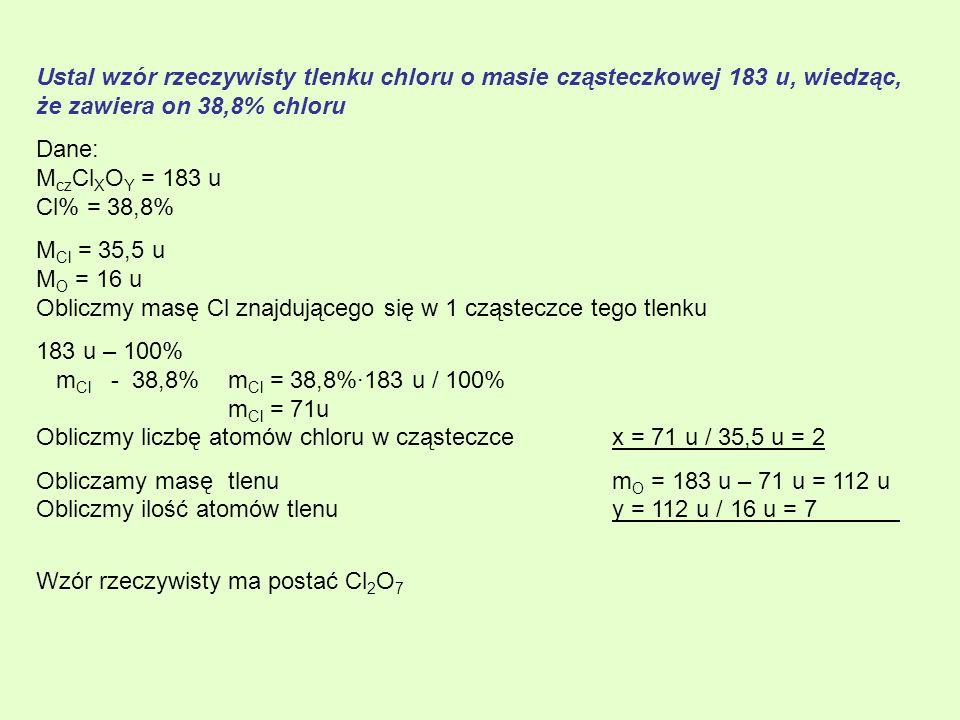 Ustal wzór rzeczywisty tlenku chloru o masie cząsteczkowej 183 u, wiedząc, że zawiera on 38,8% chloru Dane: M cz Cl X O Y = 183 u Cl% = 38,8% M Cl = 35,5 u M O = 16 u Obliczmy masę Cl znajdującego się w 1 cząsteczce tego tlenku 183 u – 100% m Cl - 38,8%m Cl = 38,8%·183 u / 100% m Cl = 71u Obliczmy liczbę atomów chloru w cząsteczce x = 71 u / 35,5 u = 2 Obliczamy masę tlenu m O = 183 u – 71 u = 112 u Obliczmy ilość atomów tlenu y = 112 u / 16 u = 7 Wzór rzeczywisty ma postać Cl 2 O 7