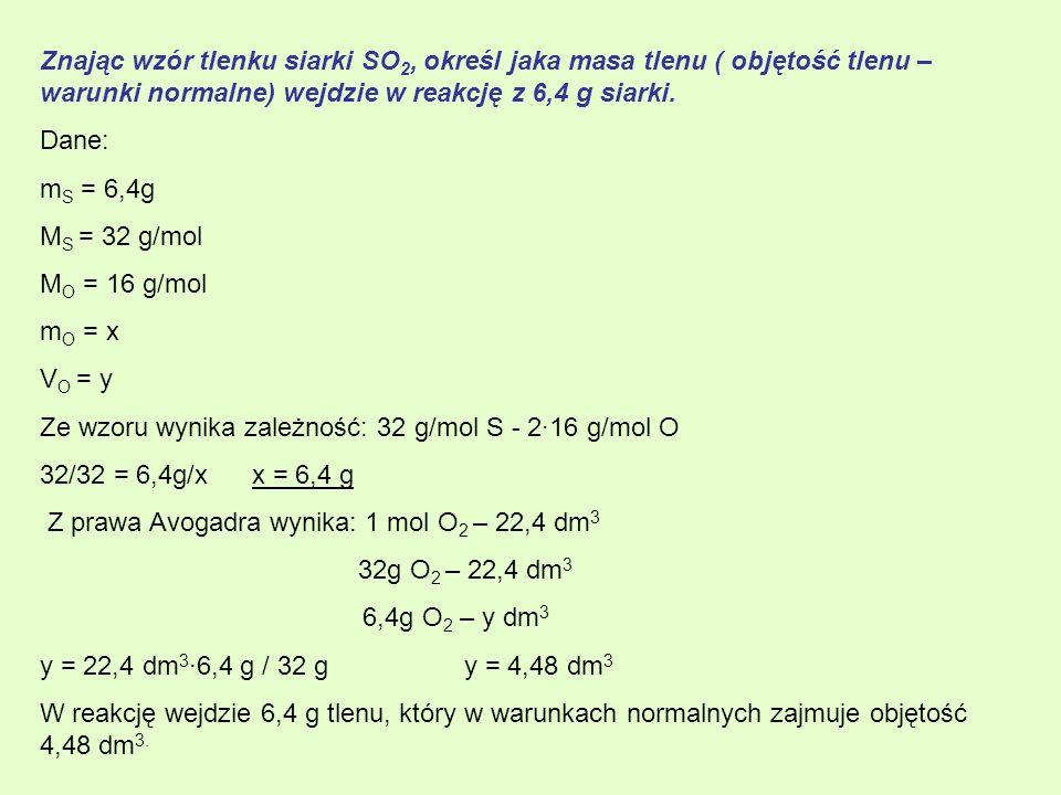 Znając wzór tlenku siarki SO 2, określ jaka masa tlenu ( objętość tlenu – warunki normalne) wejdzie w reakcję z 6,4 g siarki. Dane: m S = 6,4g M S = 3