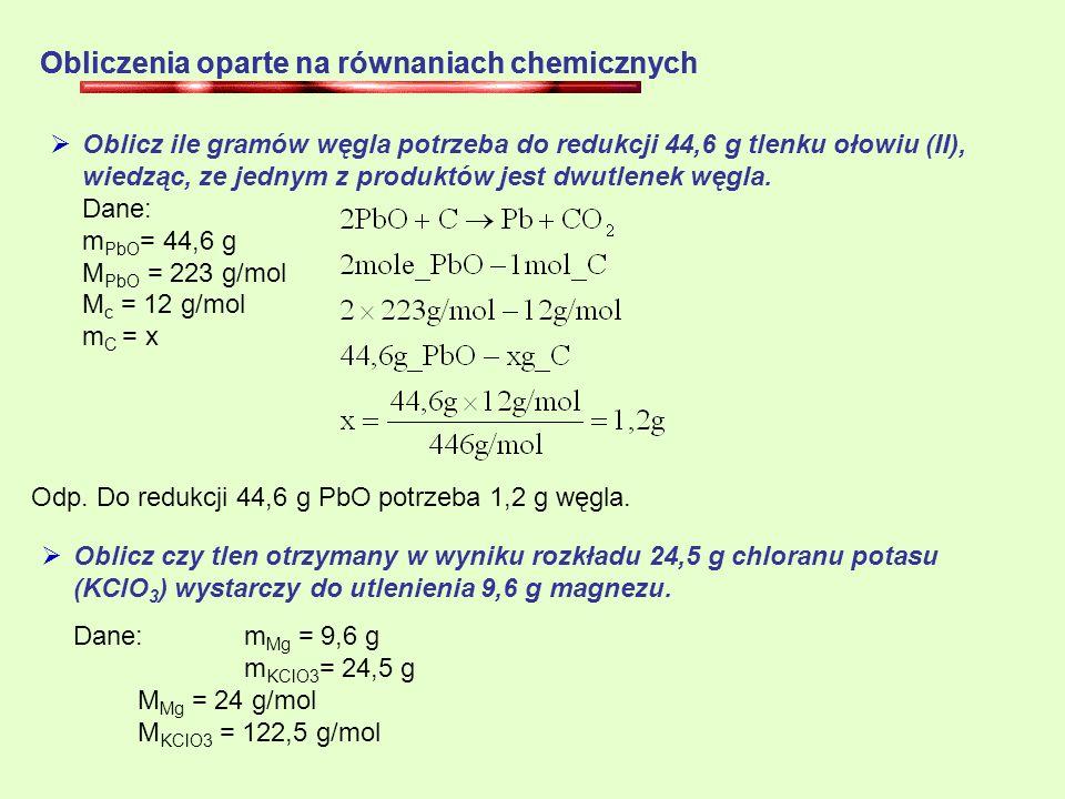 Obliczenia oparte na równaniach chemicznych Oblicz ile gramów węgla potrzeba do redukcji 44,6 g tlenku ołowiu (II), wiedząc, ze jednym z produktów jest dwutlenek węgla.