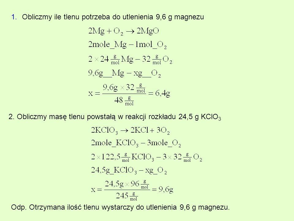 1.Obliczmy ile tlenu potrzeba do utlenienia 9,6 g magnezu 2. Obliczmy masę tlenu powstałą w reakcji rozkładu 24,5 g KClO 3 Odp. Otrzymana ilość tlenu