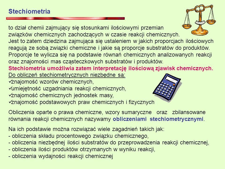 Stechiometria to dział chemii zajmujący się stosunkami ilościowymi przemian związków chemicznych zachodzących w czasie reakcji chemicznych.