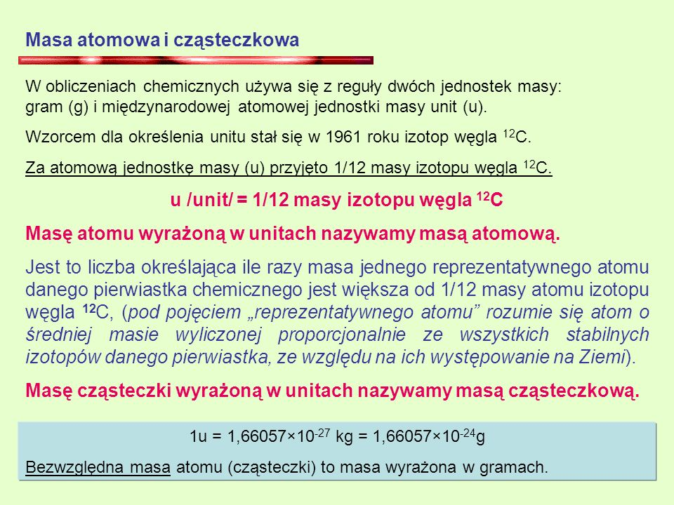 Masa atomowa i cząsteczkowa W obliczeniach chemicznych używa się z reguły dwóch jednostek masy: gram (g) i międzynarodowej atomowej jednostki masy unit (u).
