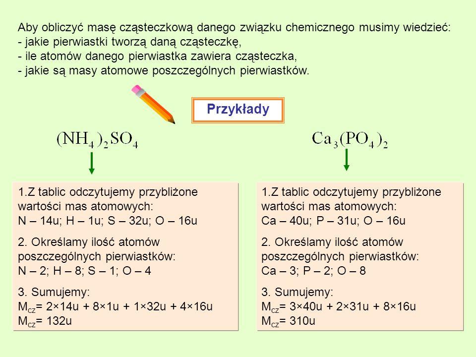 Przykłady Aby obliczyć masę cząsteczkową danego związku chemicznego musimy wiedzieć: - jakie pierwiastki tworzą daną cząsteczkę, - ile atomów danego pierwiastka zawiera cząsteczka, - jakie są masy atomowe poszczególnych pierwiastków.