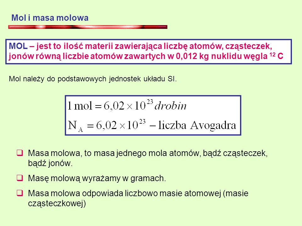 Mol i masa molowa MOL – jest to ilość materii zawierająca liczbę atomów, cząsteczek, jonów równą liczbie atomów zawartych w 0,012 kg nuklidu węgla 12 C Mol należy do podstawowych jednostek układu SI.