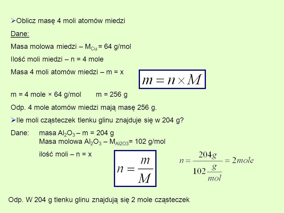 Oblicz masę 4 moli atomów miedzi Dane: Masa molowa miedzi – M Cu = 64 g/mol Ilość moli miedzi – n = 4 mole Masa 4 moli atomów miedzi – m = x m = 4 mole × 64 g/molm = 256 g Odp.