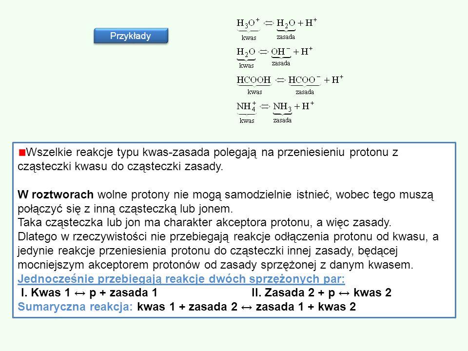 Przykłady Wszelkie reakcje typu kwas-zasada polegają na przeniesieniu protonu z cząsteczki kwasu do cząsteczki zasady. W roztworach wolne protony nie