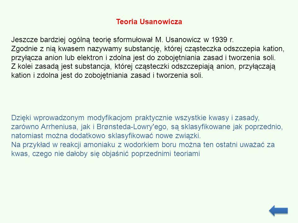 Teoria Usanowicza Jeszcze bardziej ogólną teorię sformułował M. Usanowicz w 1939 r. Zgodnie z nią kwasem nazywamy substancję, której cząsteczka odszcz