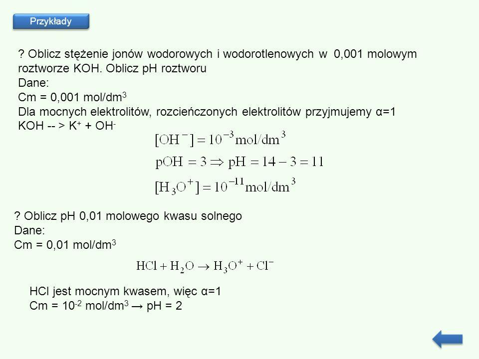 Przykłady ? Oblicz stężenie jonów wodorowych i wodorotlenowych w 0,001 molowym roztworze KOH. Oblicz pH roztworu Dane: Cm = 0,001 mol/dm 3 Dla mocnych