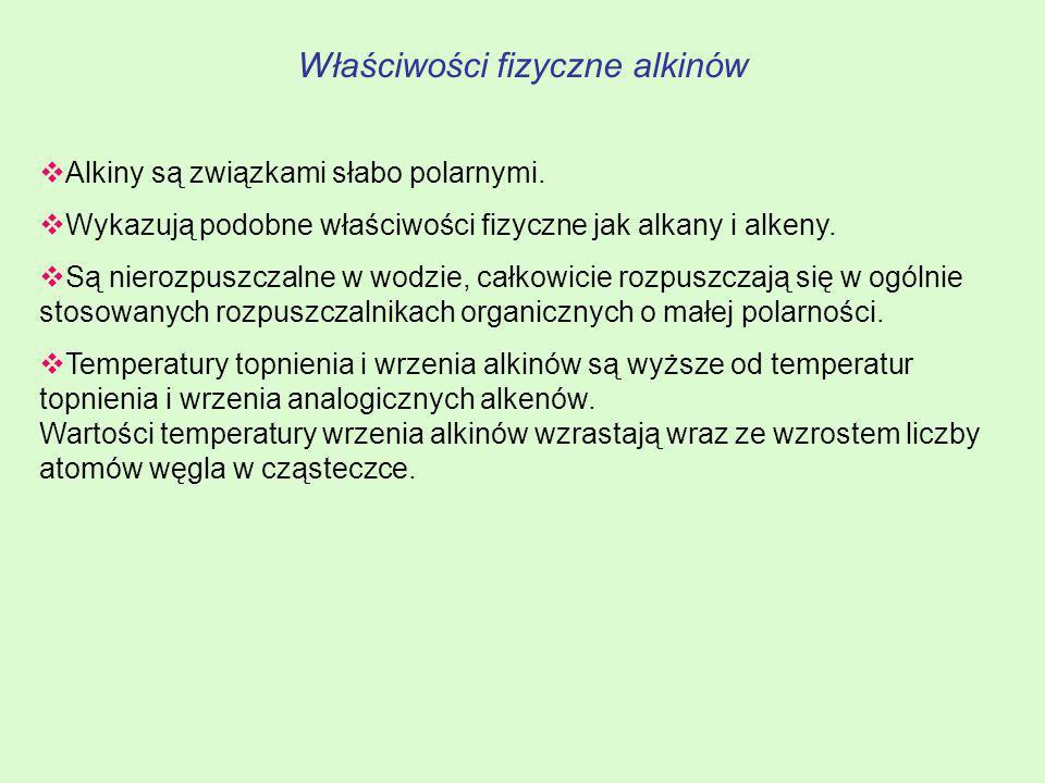 Właściwości fizyczne alkinów Alkiny są związkami słabo polarnymi. Wykazują podobne właściwości fizyczne jak alkany i alkeny. Są nierozpuszczalne w wod
