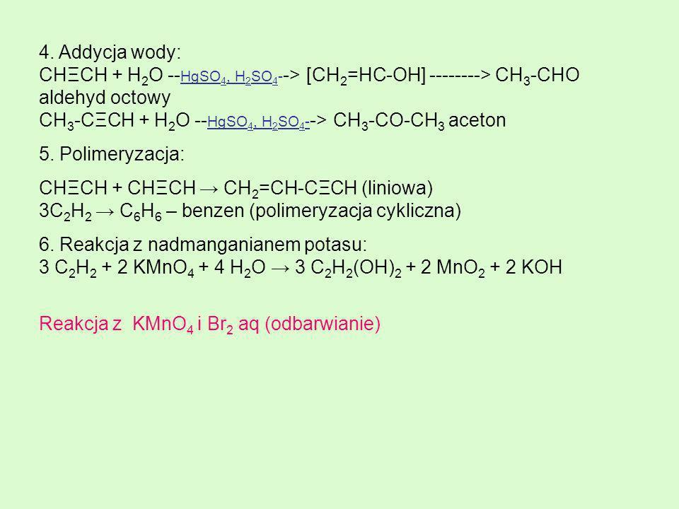 4. Addycja wody: CHΞCH + H 2 O -- HgSO 4, H 2 SO 4 - -> [CH 2 =HC-OH] --------> CH 3 -CHO aldehyd octowy CH 3 -CΞCH + H 2 O -- HgSO 4, H 2 SO 4 - -> C