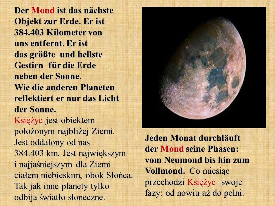 Der Mond ist das nächste Objekt zur Erde. Er ist 384.403 Kilometer von uns entfernt. Er ist das größte und hellste Gestirn für die Erde neben der Sonn