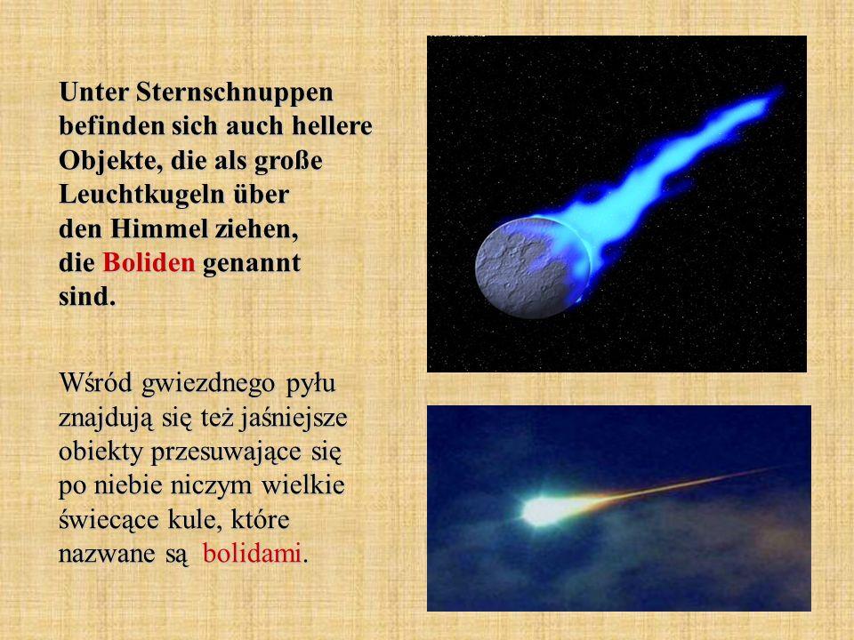 Unter Sternschnuppen befinden sich auch hellere Objekte, die als große Leuchtkugeln über den Himmel ziehen, die Boliden genannt sind. Wśród gwiezdnego