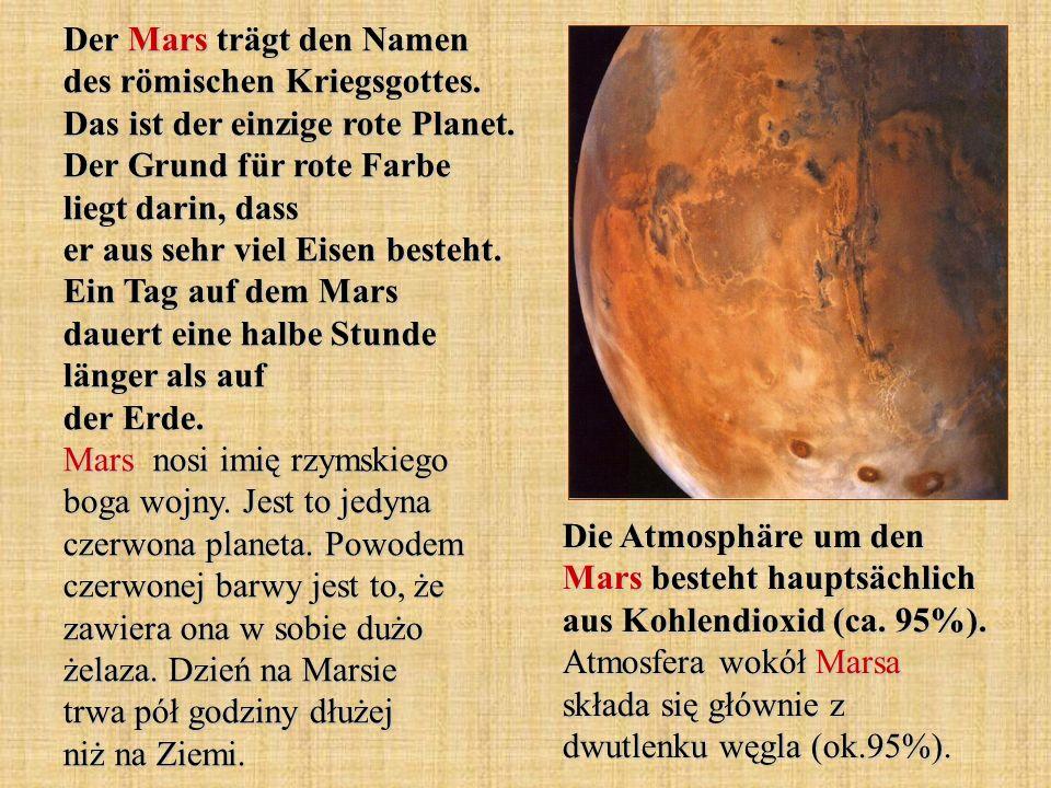 Der Mars trägt den Namen des römischen Kriegsgottes. Das ist der einzige rote Planet. Der Grund für rote Farbe liegt darin, dass er aus sehr viel Eise