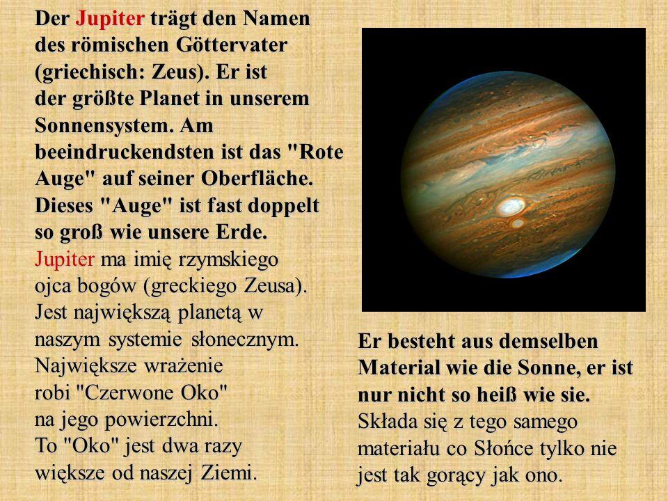 Der Jupiter trägt den Namen des römischen Göttervater (griechisch: Zeus). Er ist der größte Planet in unserem Sonnensystem. Am beeindruckendsten ist d