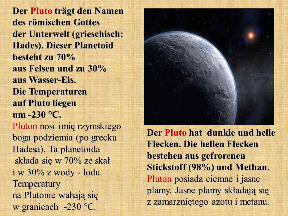 Der Pluto trägt den Namen des römischen Gottes der Unterwelt (grieschisch: Hades). Dieser Planetoid besteht zu 70% aus Felsen und zu 30% aus Wasser-Ei