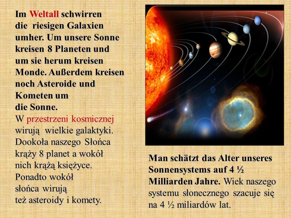Im Weltall schwirren die riesigen Galaxien umher. Um unsere Sonne kreisen 8 Planeten und um sie herum kreisen Monde. Außerdem kreisen noch Asteroide u
