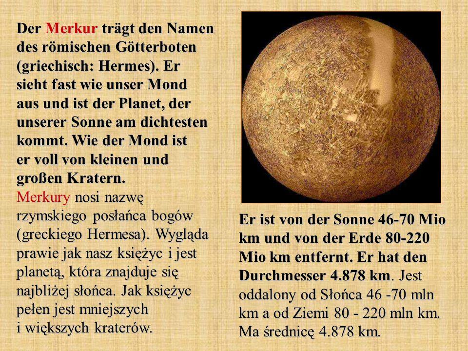 Er ist von der Sonne 46-70 Mio km und von der Erde 80-220 Mio km entfernt. Er hat den Durchmesser 4.878 km. Jest oddalony od Słońca 46 -70 mln km a od
