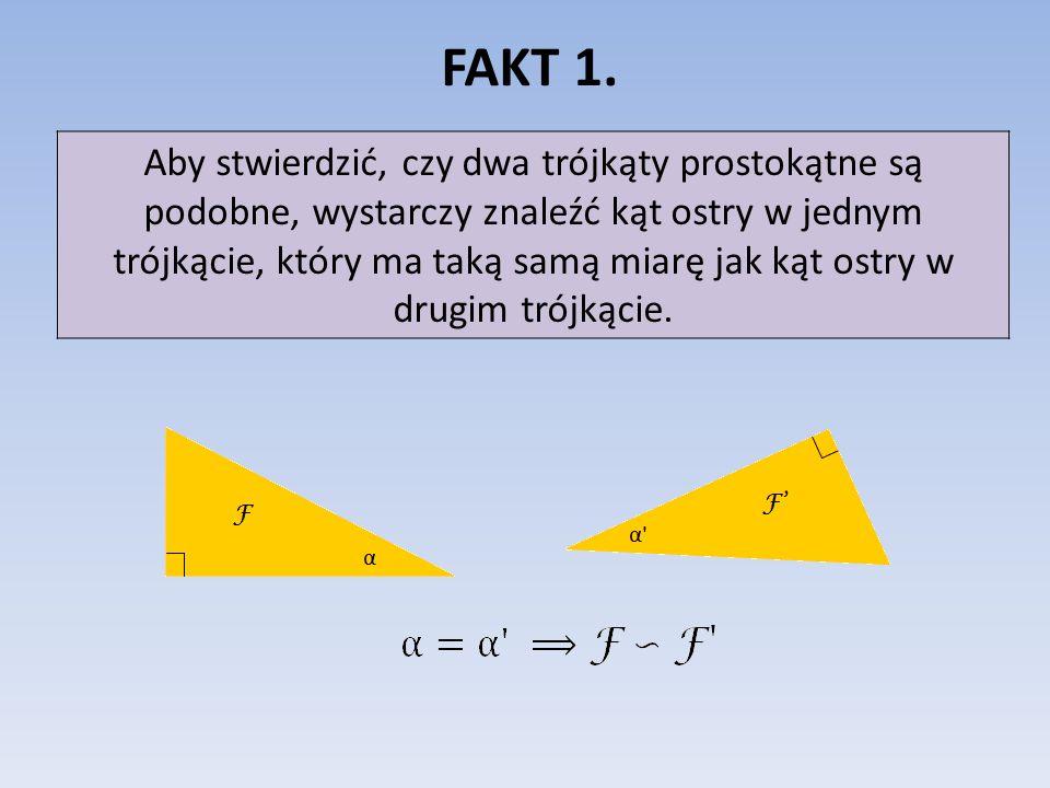FAKT 1. Aby stwierdzić, czy dwa trójkąty prostokątne są podobne, wystarczy znaleźć kąt ostry w jednym trójkącie, który ma taką samą miarę jak kąt ostr