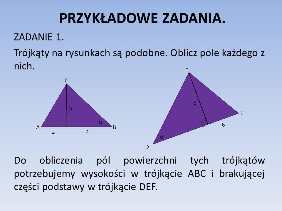 PRZYKŁADOWE ZADANIA. ZADANIE 1. Trójkąty na rysunkach są podobne. Oblicz pole każdego z nich. Do obliczenia pól powierzchni tych trójkątów potrzebujem