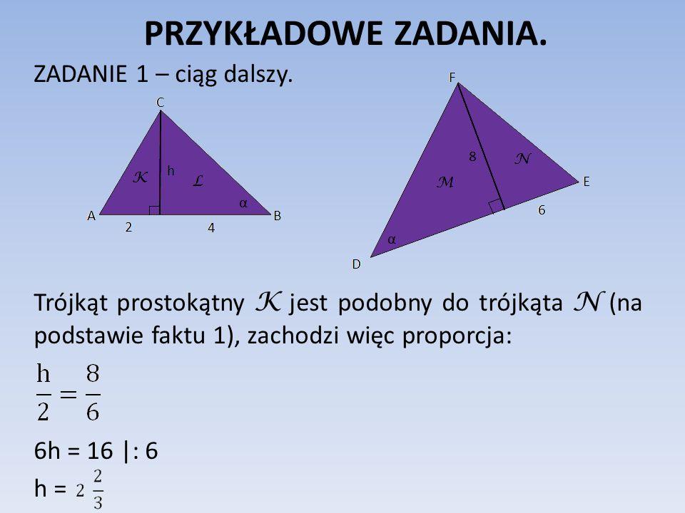 PRZYKŁADOWE ZADANIA. ZADANIE 1 – ciąg dalszy. Trójkąt prostokątny K jest podobny do trójkąta N (na podstawie faktu 1), zachodzi więc proporcja: 6h = 1