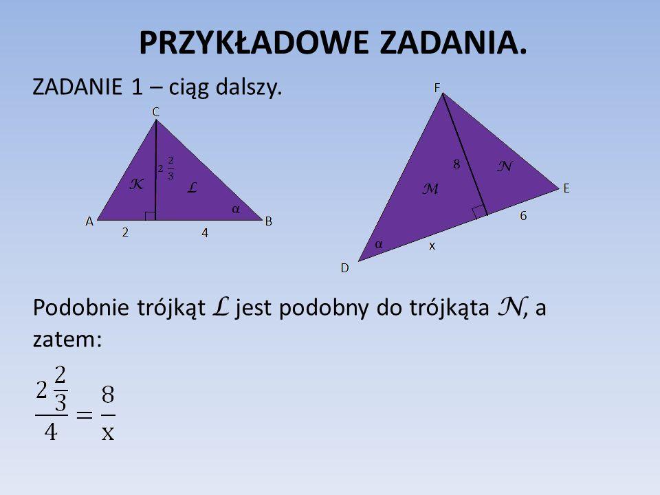 PRZYKŁADOWE ZADANIA. ZADANIE 1 – ciąg dalszy. Podobnie trójkąt L jest podobny do trójkąta N, a zatem: