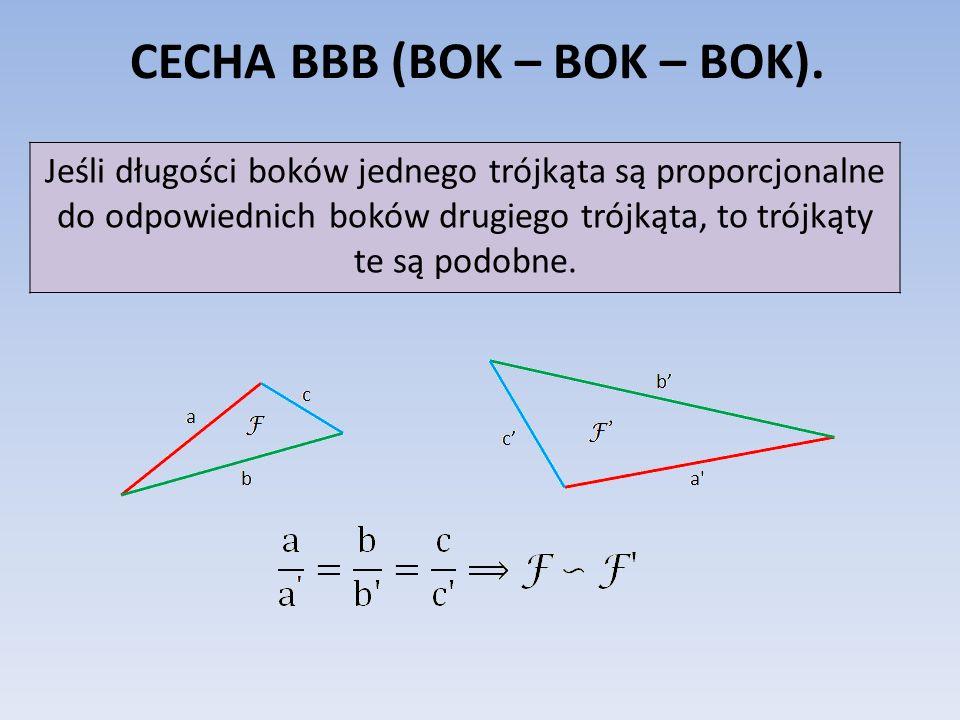 CECHA BBB (BOK – BOK – BOK). Jeśli długości boków jednego trójkąta są proporcjonalne do odpowiednich boków drugiego trójkąta, to trójkąty te są podobn