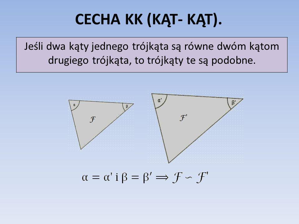CECHA KK (KĄT- KĄT). Jeśli dwa kąty jednego trójkąta są równe dwóm kątom drugiego trójkąta, to trójkąty te są podobne.