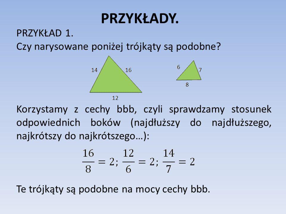 PRZYKŁADY. PRZYKŁAD 1. Czy narysowane poniżej trójkąty są podobne? Korzystamy z cechy bbb, czyli sprawdzamy stosunek odpowiednich boków (najdłuższy do