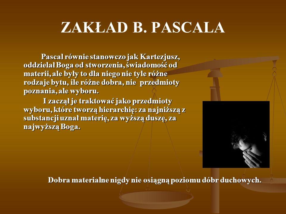 ZAKŁAD B. PASCALA Pascal równie stanowczo jak Kartezjusz, oddzielał Boga od stworzenia, świadomość od materii, ale były to dla niego nie tyle różne ro