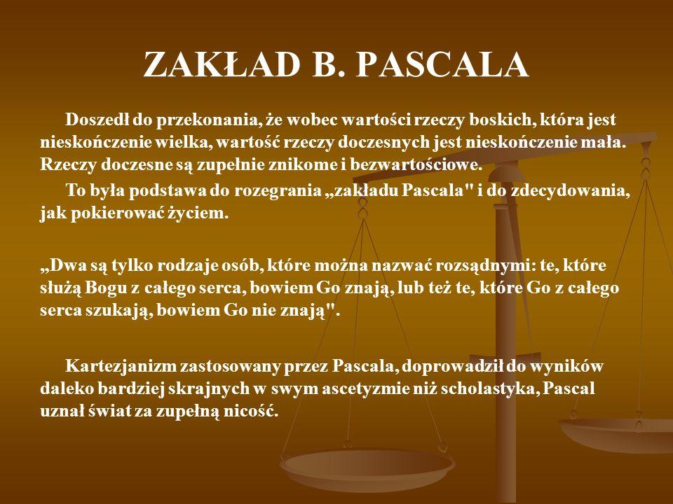 ZAKŁAD B. PASCALA Doszedł do przekonania, że wobec wartości rzeczy boskich, która jest nieskończenie wielka, wartość rzeczy doczesnych jest nieskończe