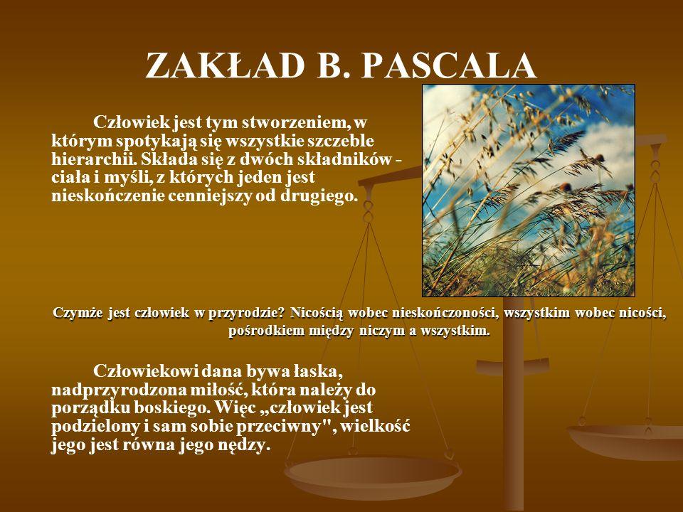 ZAKŁAD B. PASCALA Człowiek jest tym stworzeniem, w którym spotykają się wszystkie szczeble hierarchii. Składa się z dwóch składników - ciała i myśli,