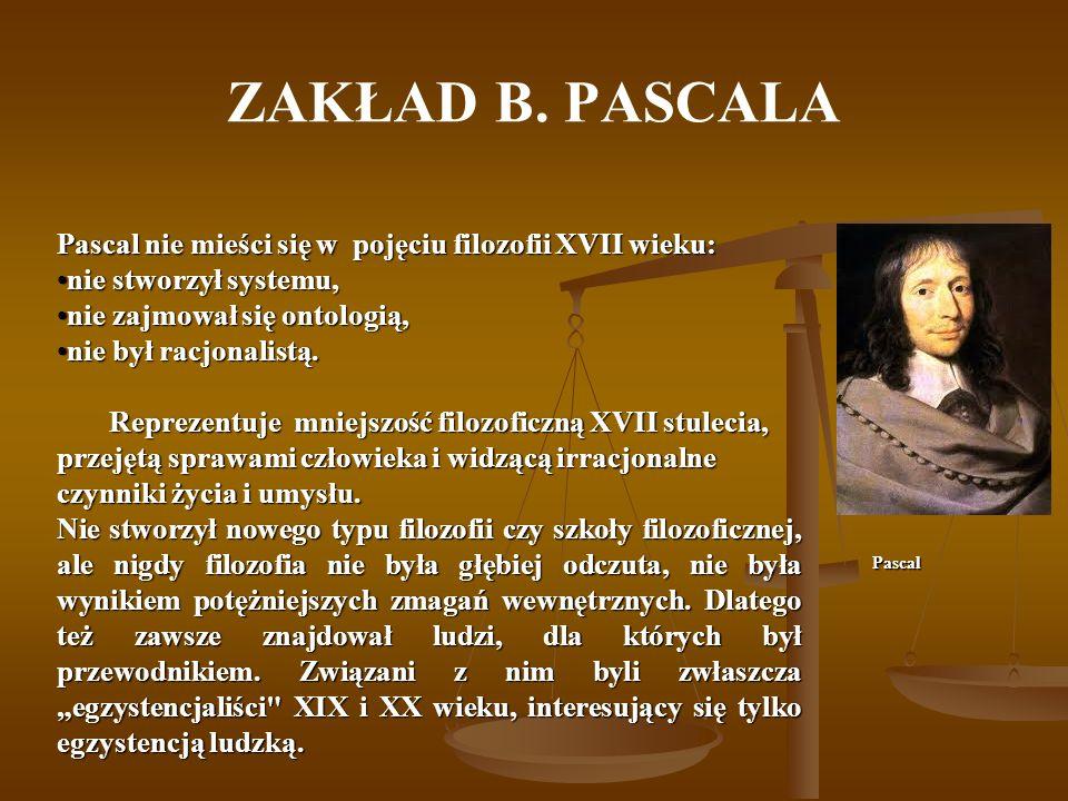 ZAKŁAD B. PASCALA Pascal nie mieści się w pojęciu filozofii XVII wieku: nie stworzył systemu,nie stworzył systemu, nie zajmował się ontologią,nie zajm