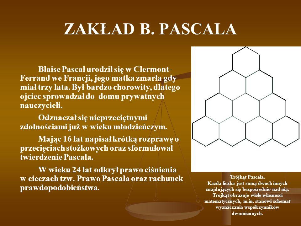 ZAKŁAD B. PASCALA Blaise Pascal urodził się w Clermont- Ferrand we Francji, jego matka zmarła gdy miał trzy lata. Był bardzo chorowity, dlatego ojciec