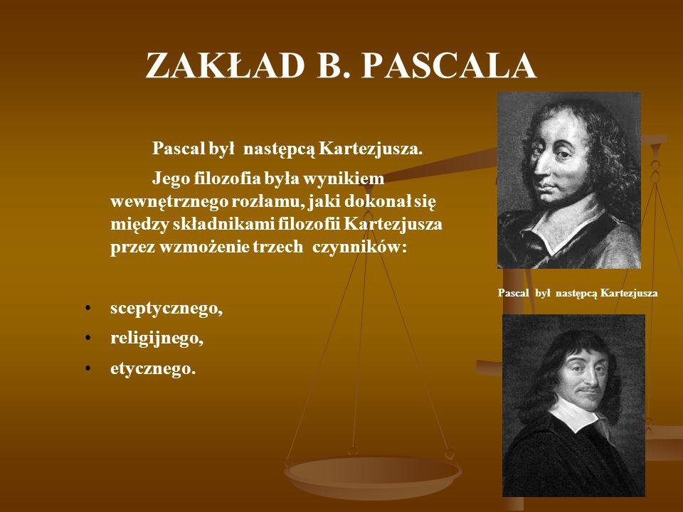 ZAKŁAD B. PASCALA Pascal był następcą Kartezjusza. Jego filozofia była wynikiem wewnętrznego rozłamu, jaki dokonał się między składnikami filozofii Ka