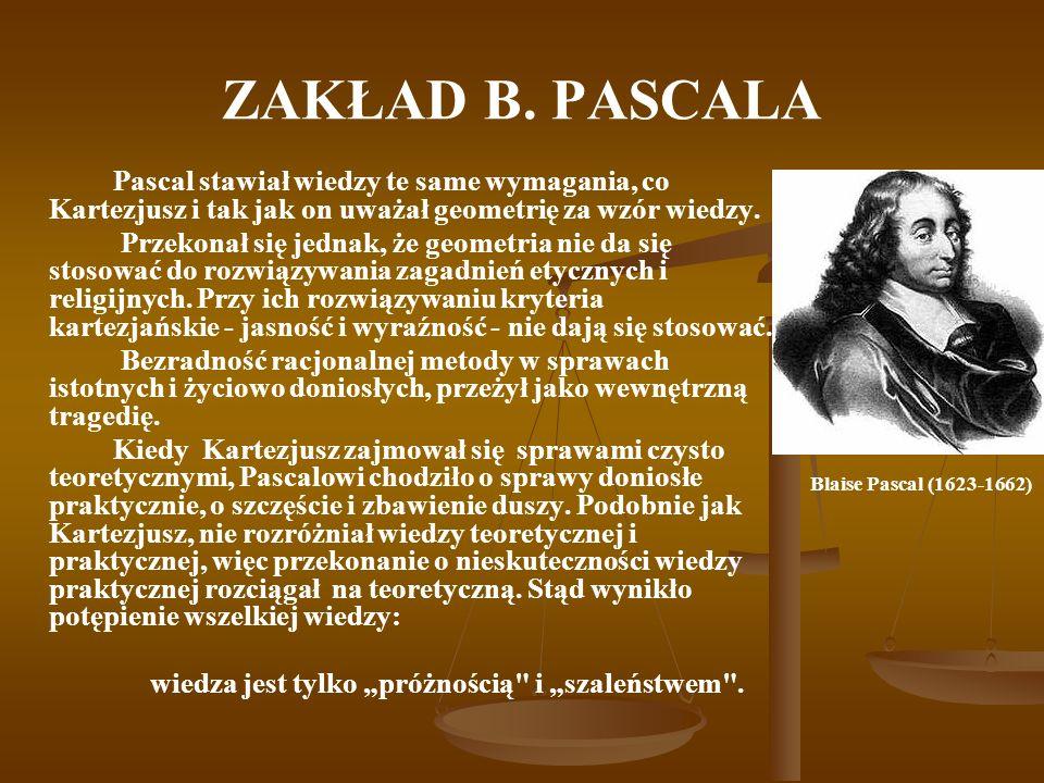 ZAKŁAD B. PASCALA Pascal stawiał wiedzy te same wymagania, co Kartezjusz i tak jak on uważał geometrię za wzór wiedzy. Przekonał się jednak, że geomet