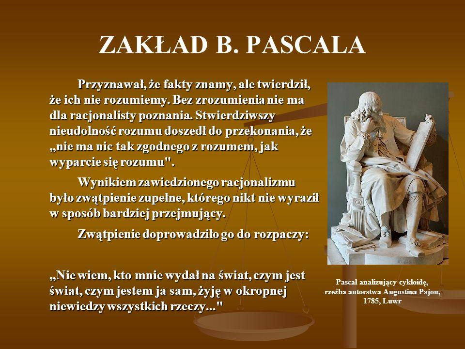 ZAKŁAD B. PASCALA Przyznawał, że fakty znamy, ale twierdził, że ich nie rozumiemy. Bez zrozumienia nie ma dla racjonalisty poznania. Stwierdziwszy nie